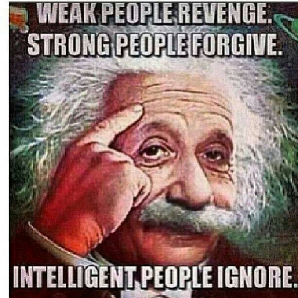 Weak People Revenge. Strong People Forgive. Intelligent People Ignore - Albert Einstein