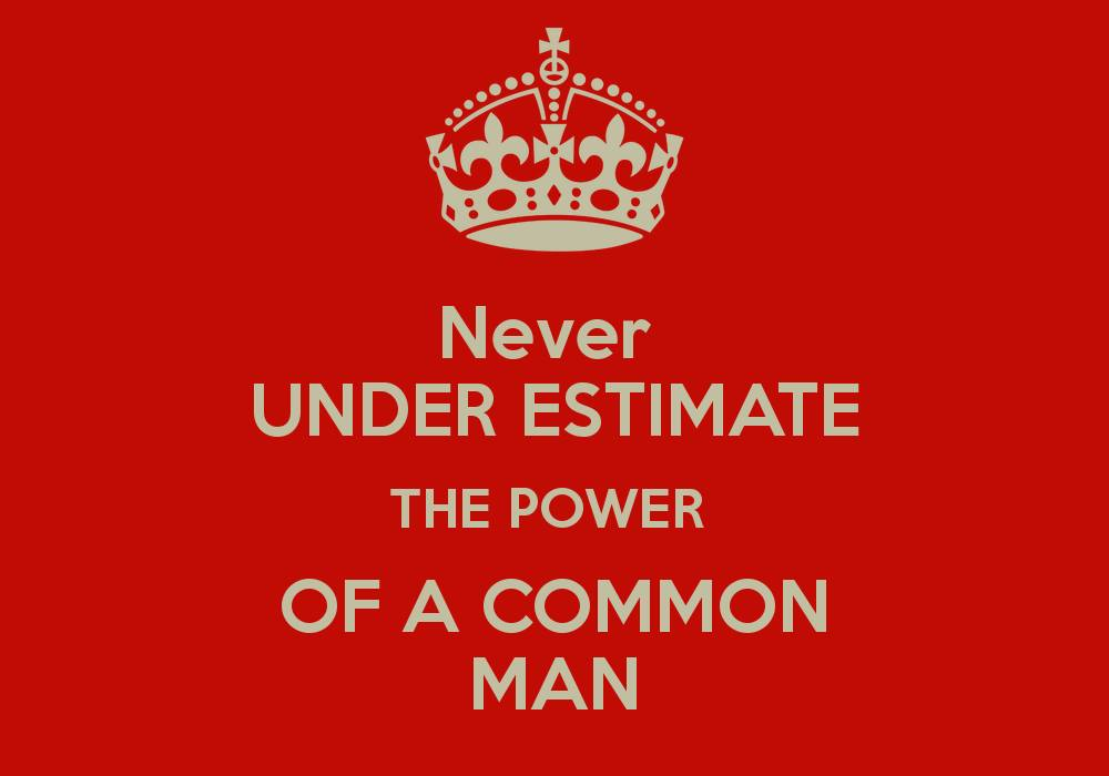 Never underestimate the power of a common man