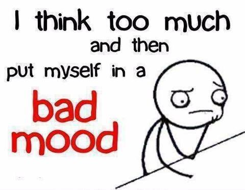 I Think too much and put myself in a bad mood