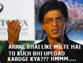 Arre Bhai Like Milte Hai To Kuch Bhi Upload Karoge Kya. Hmmm - Sharukh Khan