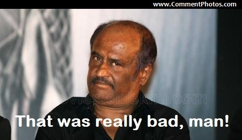 That was really bad, man - Rajnikanth