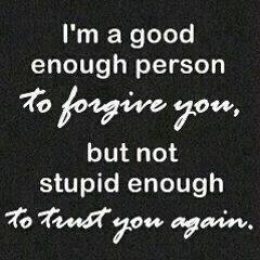 I am a good enough person to forgive you but not stupid enough to trust you again