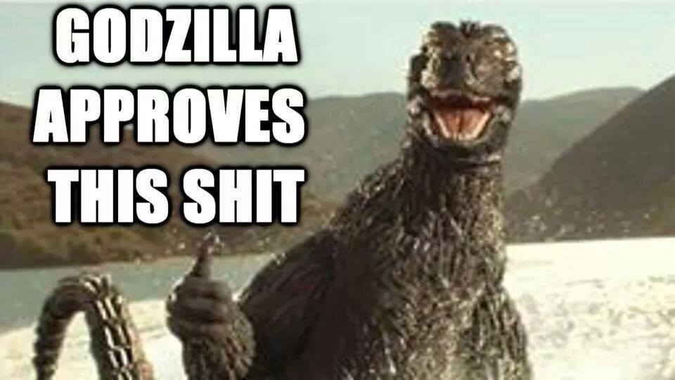 Godzilla Approves This Shit