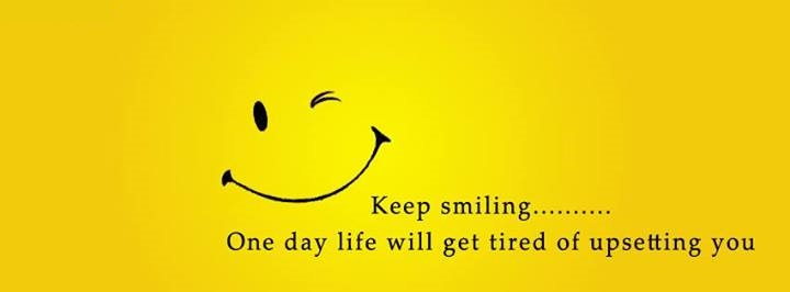 Keep Smiling - One Day Life Will get tired of upsetting you