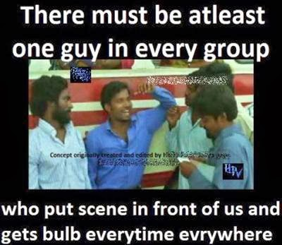 There must be atleast one in every group who put scene infront of us and gets bulb eerytime everywhere